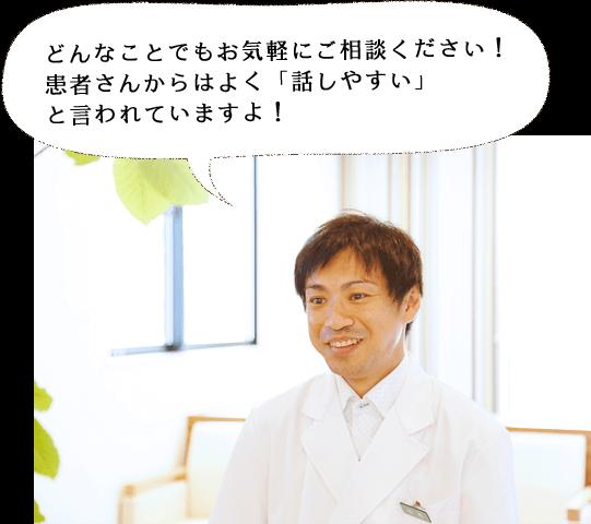 どんなことでもお気軽にご相談ください! 患者さんからはよく「話しやすい」 と言われていますよ!